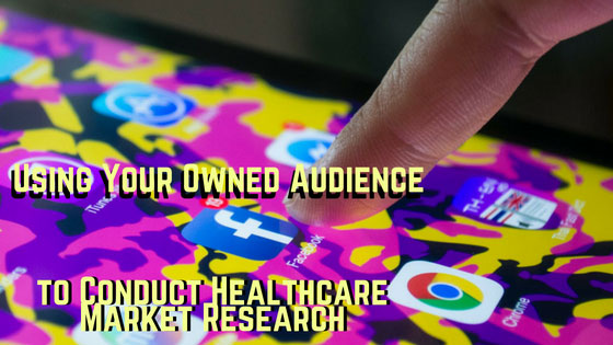 Using Your Owned Audience to Conduct Healthcare Market Research